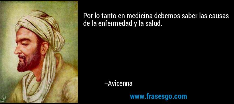 Por lo tanto en medicina debemos saber las causas de la enfermedad y la salud. – Avicenna