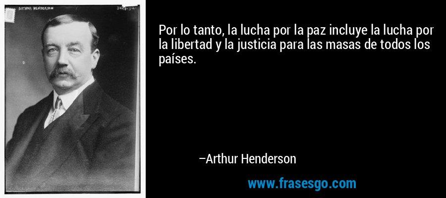 Por lo tanto, la lucha por la paz incluye la lucha por la libertad y la justicia para las masas de todos los países. – Arthur Henderson