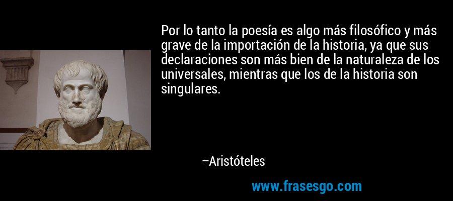 Por lo tanto la poesía es algo más filosófico y más grave de la importación de la historia, ya que sus declaraciones son más bien de la naturaleza de los universales, mientras que los de la historia son singulares. – Aristóteles