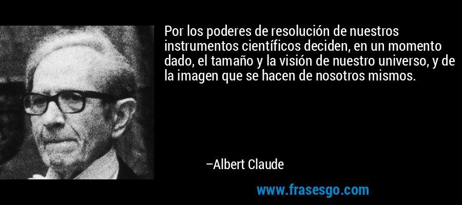 Por los poderes de resolución de nuestros instrumentos científicos deciden, en un momento dado, el tamaño y la visión de nuestro universo, y de la imagen que se hacen de nosotros mismos. – Albert Claude