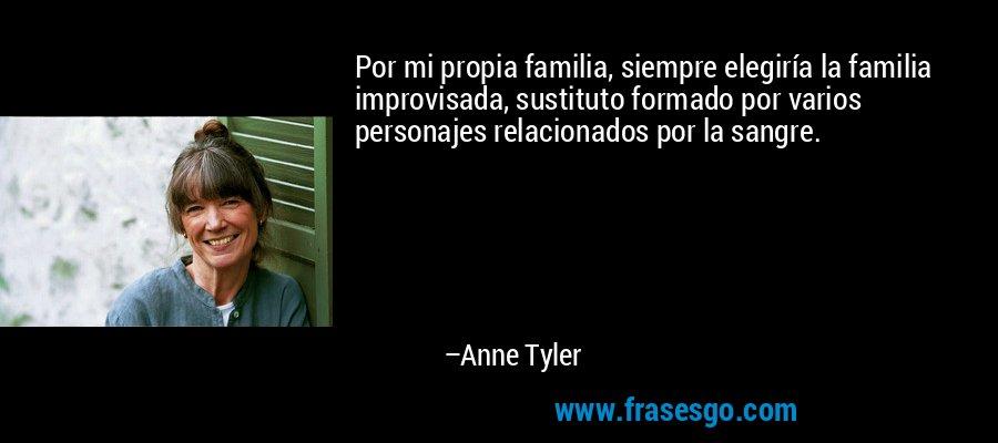 Por mi propia familia, siempre elegiría la familia improvisada, sustituto formado por varios personajes relacionados por la sangre. – Anne Tyler