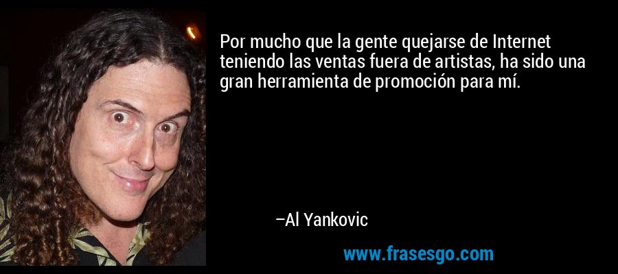 Por mucho que la gente quejarse de Internet teniendo las ventas fuera de artistas, ha sido una gran herramienta de promoción para mí. – Al Yankovic