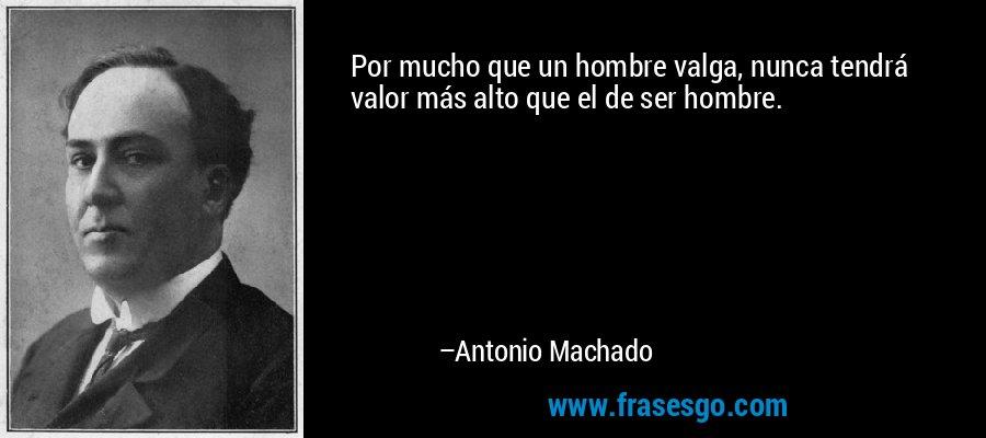Por mucho que un hombre valga, nunca tendrá valor más alto que el de ser hombre. – Antonio Machado