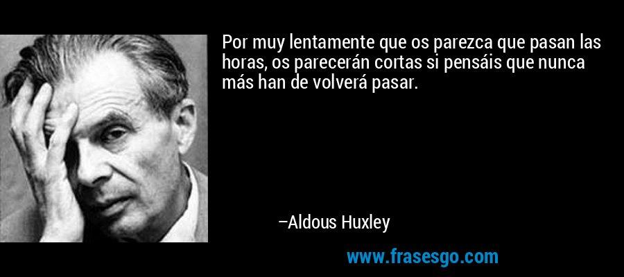 Por muy lentamente que os parezca que pasan las horas, os parecerán cortas si pensáis que nunca más han de volverá pasar. – Aldous Huxley