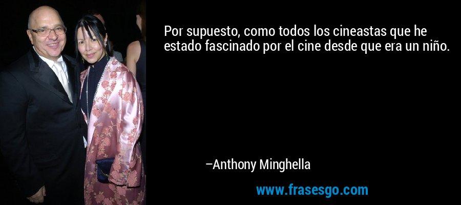 Por supuesto, como todos los cineastas que he estado fascinado por el cine desde que era un niño. – Anthony Minghella