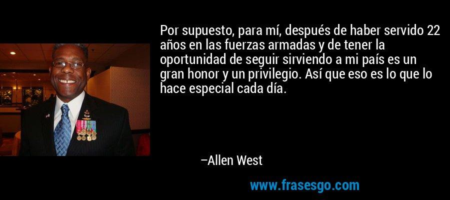 Por supuesto, para mí, después de haber servido 22 años en las fuerzas armadas y de tener la oportunidad de seguir sirviendo a mi país es un gran honor y un privilegio. Así que eso es lo que lo hace especial cada día. – Allen West