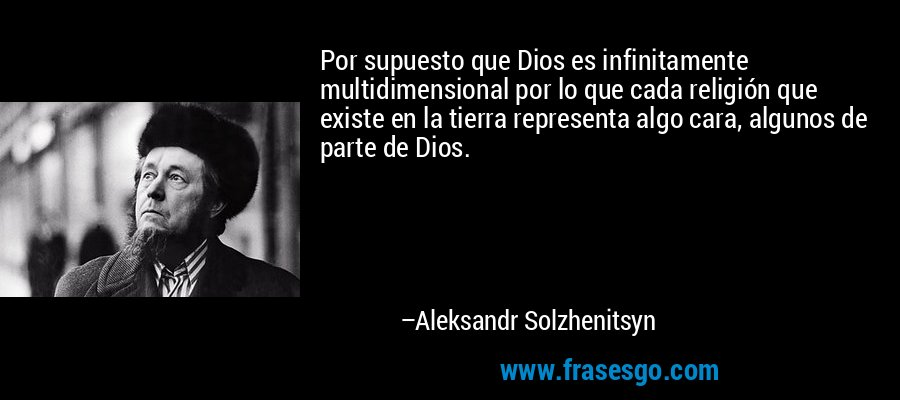 Por supuesto que Dios es infinitamente multidimensional por lo que cada religión que existe en la tierra representa algo cara, algunos de parte de Dios. – Aleksandr Solzhenitsyn