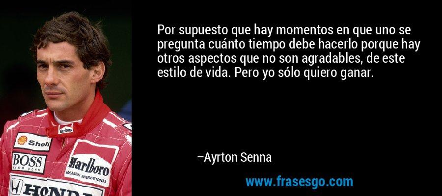 Por supuesto que hay momentos en que uno se pregunta cuánto tiempo debe hacerlo porque hay otros aspectos que no son agradables, de este estilo de vida. Pero yo sólo quiero ganar. – Ayrton Senna