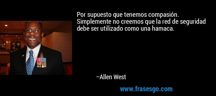 Por supuesto que tenemos compasión. Simplemente no creemos que la red de seguridad debe ser utilizado como una hamaca. – Allen West