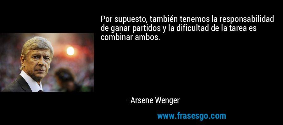 Por supuesto, también tenemos la responsabilidad de ganar partidos y la dificultad de la tarea es combinar ambos. – Arsene Wenger