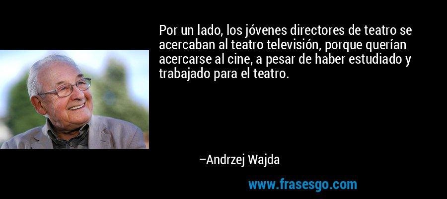 Por un lado, los jóvenes directores de teatro se acercaban al teatro televisión, porque querían acercarse al cine, a pesar de haber estudiado y trabajado para el teatro. – Andrzej Wajda