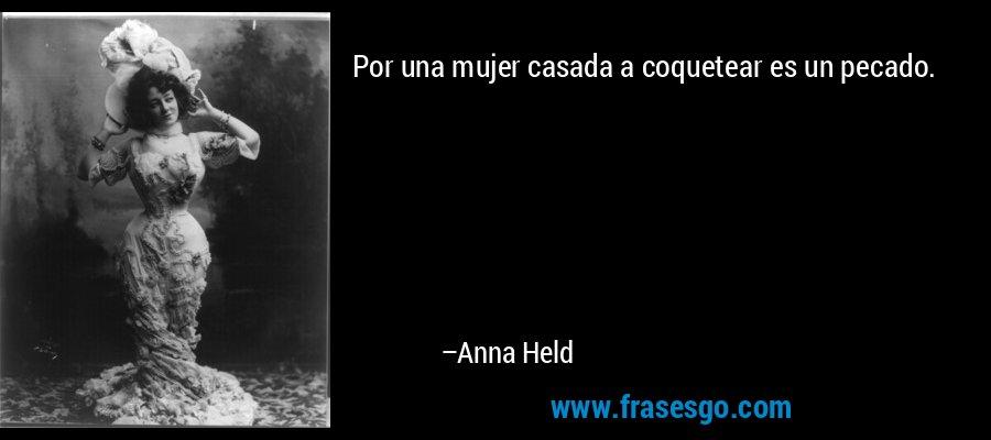 Por una mujer casada a coquetear es un pecado. – Anna Held