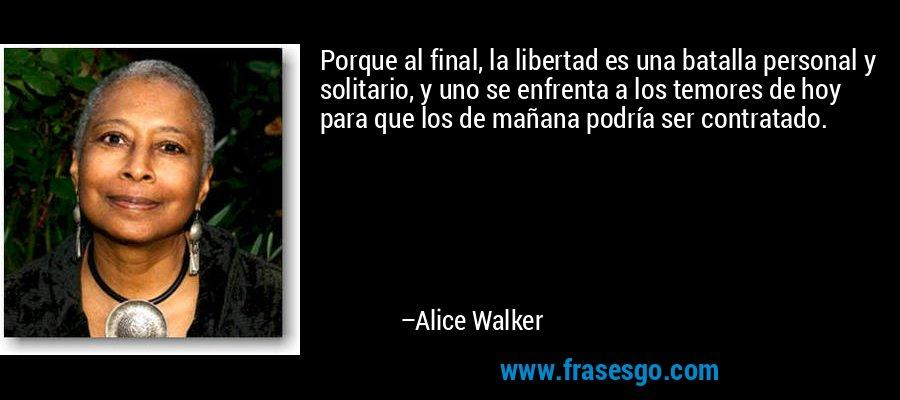 Porque al final, la libertad es una batalla personal y solitario, y uno se enfrenta a los temores de hoy para que los de mañana podría ser contratado. – Alice Walker