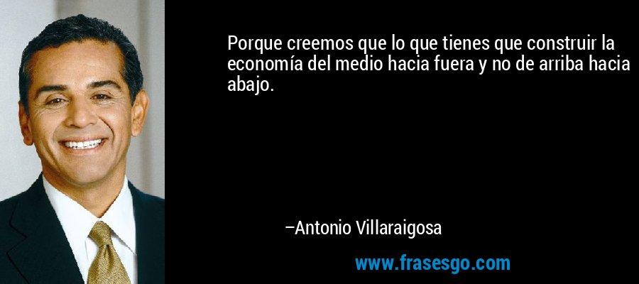 Porque creemos que lo que tienes que construir la economía del medio hacia fuera y no de arriba hacia abajo. – Antonio Villaraigosa
