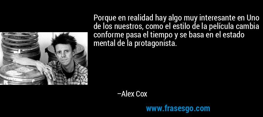Porque en realidad hay algo muy interesante en Uno de los nuestros, como el estilo de la película cambia conforme pasa el tiempo y se basa en el estado mental de la protagonista. – Alex Cox