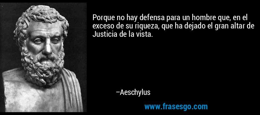 Porque no hay defensa para un hombre que, en el exceso de su riqueza, que ha dejado el gran altar de Justicia de la vista. – Aeschylus