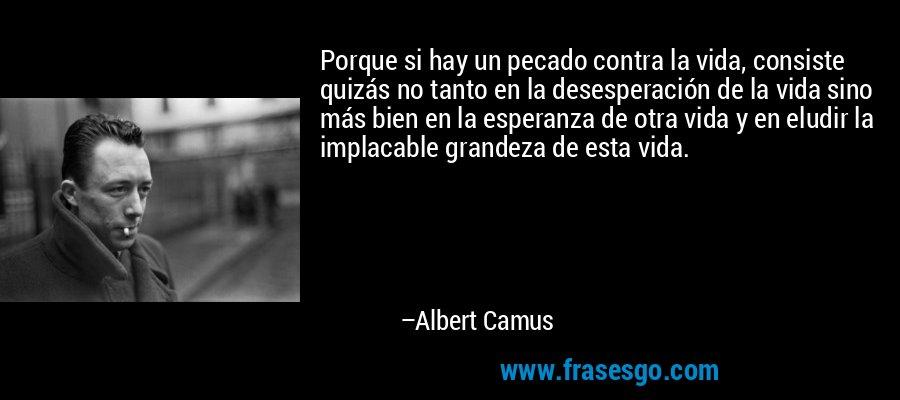 Porque si hay un pecado contra la vida, consiste quizás no tanto en la desesperación de la vida sino más bien en la esperanza de otra vida y en eludir la implacable grandeza de esta vida. – Albert Camus