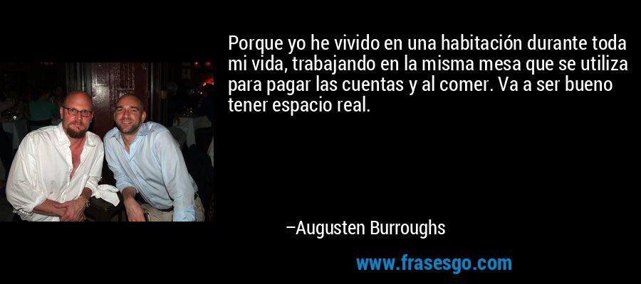 Porque yo he vivido en una habitación durante toda mi vida, trabajando en la misma mesa que se utiliza para pagar las cuentas y al comer. Va a ser bueno tener espacio real. – Augusten Burroughs