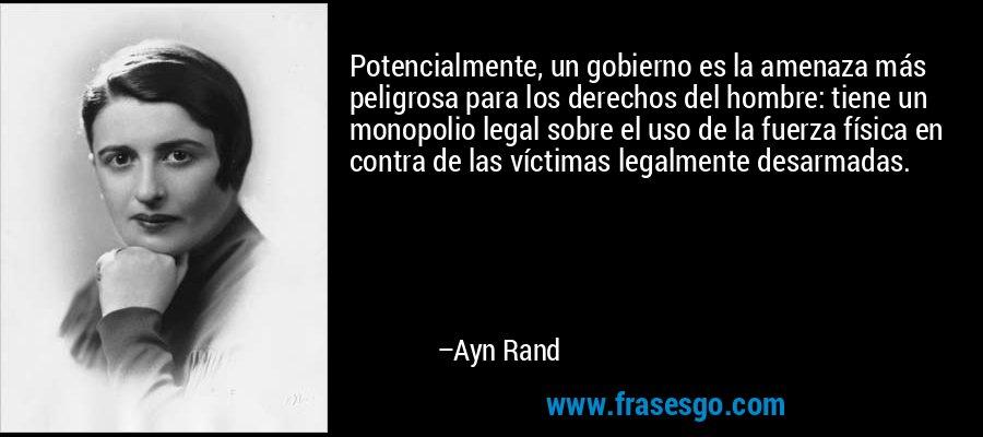 Potencialmente, un gobierno es la amenaza más peligrosa para los derechos del hombre: tiene un monopolio legal sobre el uso de la fuerza física en contra de las víctimas legalmente desarmadas. – Ayn Rand