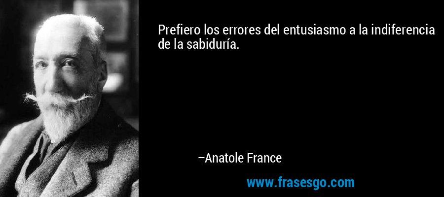 Prefiero los errores del entusiasmo a la indiferencia de la sabiduría. – Anatole France