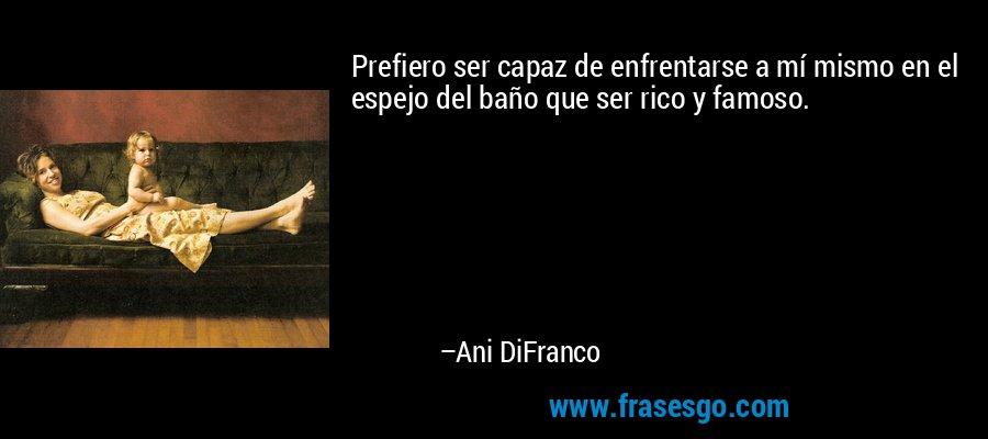 Prefiero ser capaz de enfrentarse a mí mismo en el espejo del baño que ser rico y famoso. – Ani DiFranco