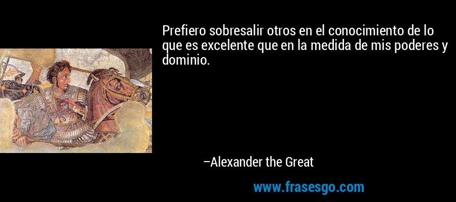 Prefiero sobresalir otros en el conocimiento de lo que es excelente que en la medida de mis poderes y dominio. – Alexander the Great