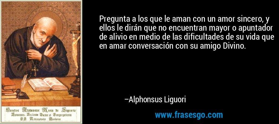 Pregunta a los que le aman con un amor sincero, y ellos le dirán que no encuentran mayor o apuntador de alivio en medio de las dificultades de su vida que en amar conversación con su amigo Divino. – Alphonsus Liguori