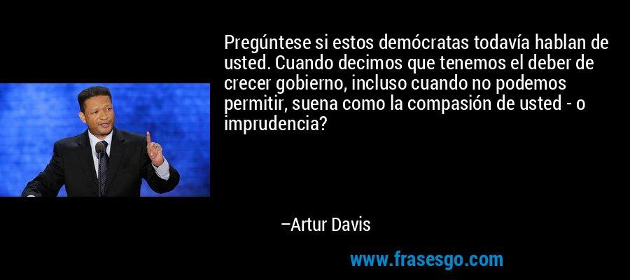 Pregúntese si estos demócratas todavía hablan de usted. Cuando decimos que tenemos el deber de crecer gobierno, incluso cuando no podemos permitir, suena como la compasión de usted - o imprudencia? – Artur Davis