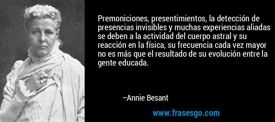 Premoniciones, presentimientos, la detección de presencias invisibles y muchas experiencias aliadas se deben a la actividad del cuerpo astral y su reacción en la física, su frecuencia cada vez mayor no es más que el resultado de su evolución entre la gente educada. – Annie Besant