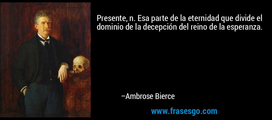 Presente, n. Esa parte de la eternidad que divide el dominio de la decepción del reino de la esperanza. – Ambrose Bierce
