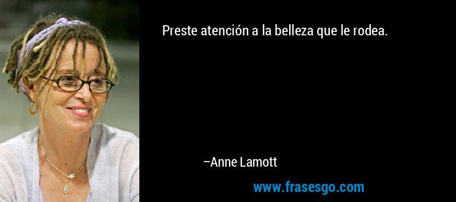Preste atención a la belleza que le rodea. – Anne Lamott