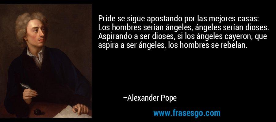Pride se sigue apostando por las mejores casas: Los hombres serían ángeles, ángeles serían dioses. Aspirando a ser dioses, si los ángeles cayeron, que aspira a ser ángeles, los hombres se rebelan. – Alexander Pope