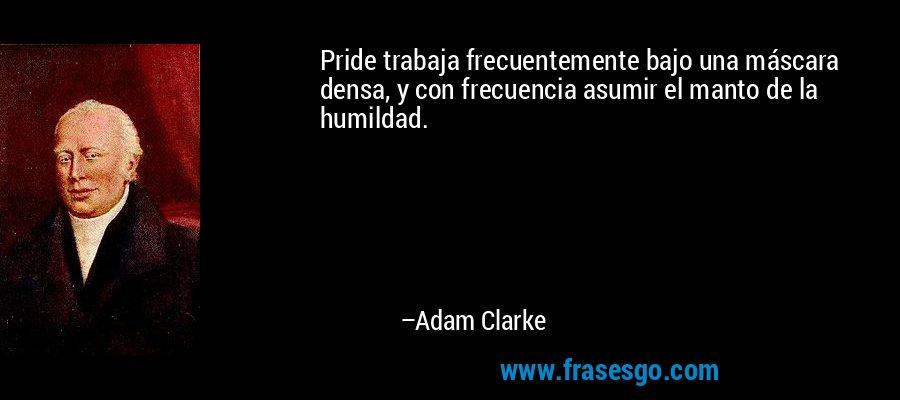 Pride trabaja frecuentemente bajo una máscara densa, y con frecuencia asumir el manto de la humildad. – Adam Clarke
