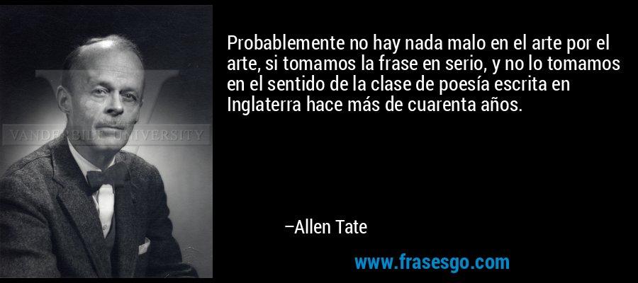 Probablemente no hay nada malo en el arte por el arte, si tomamos la frase en serio, y no lo tomamos en el sentido de la clase de poesía escrita en Inglaterra hace más de cuarenta años. – Allen Tate