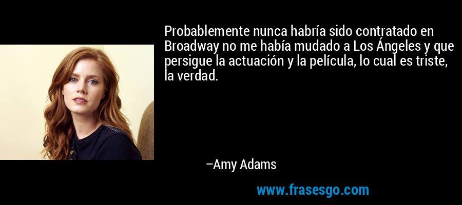 Probablemente nunca habría sido contratado en Broadway no me había mudado a Los Ángeles y que persigue la actuación y la película, lo cual es triste, la verdad. – Amy Adams
