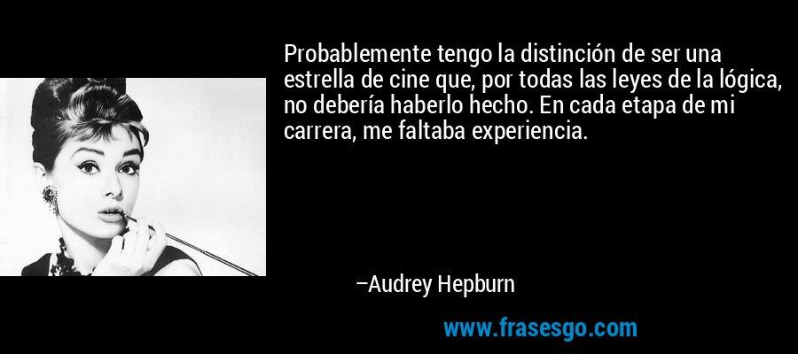 Probablemente tengo la distinción de ser una estrella de cine que, por todas las leyes de la lógica, no debería haberlo hecho. En cada etapa de mi carrera, me faltaba experiencia. – Audrey Hepburn