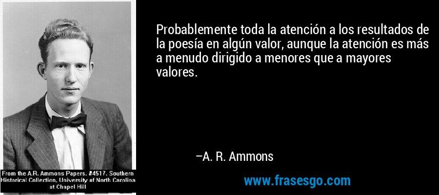 Probablemente toda la atención a los resultados de la poesía en algún valor, aunque la atención es más a menudo dirigido a menores que a mayores valores. – A. R. Ammons