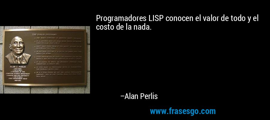 Programadores LISP conocen el valor de todo y el costo de la nada. – Alan Perlis