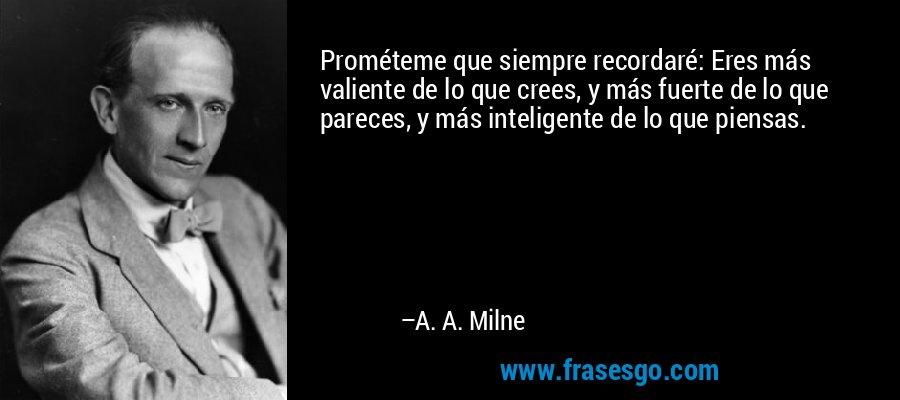 Prométeme que siempre recordaré: Eres más valiente de lo que crees, y más fuerte de lo que pareces, y más inteligente de lo que piensas. – A. A. Milne