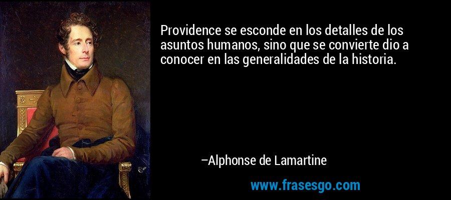 Providence se esconde en los detalles de los asuntos humanos, sino que se convierte dio a conocer en las generalidades de la historia. – Alphonse de Lamartine