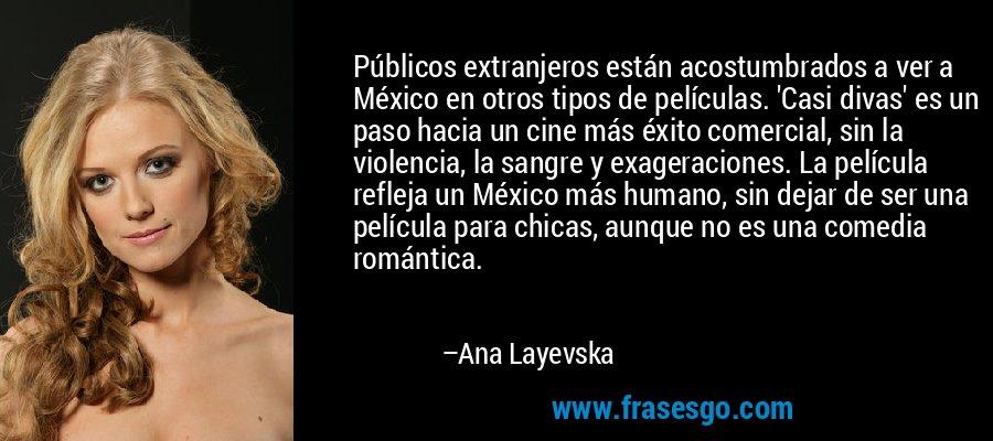 Públicos extranjeros están acostumbrados a ver a México en otros tipos de películas. 'Casi divas' es un paso hacia un cine más éxito comercial, sin la violencia, la sangre y exageraciones. La película refleja un México más humano, sin dejar de ser una película para chicas, aunque no es una comedia romántica. – Ana Layevska