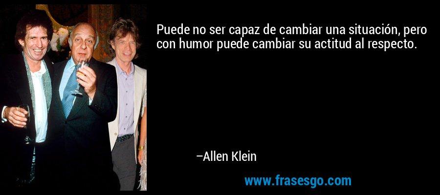 Puede no ser capaz de cambiar una situación, pero con humor puede cambiar su actitud al respecto. – Allen Klein