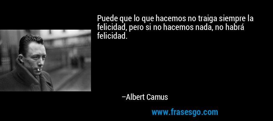 Puede que lo que hacemos no traiga siempre la felicidad, pero si no hacemos nada, no habrá felicidad. – Albert Camus