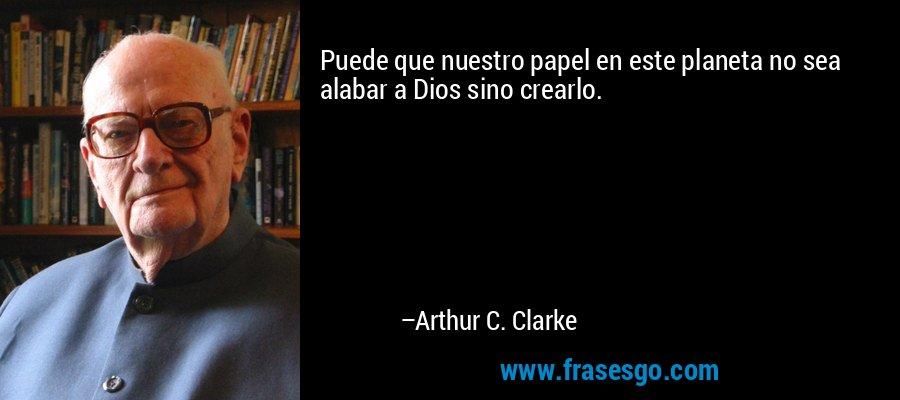 Puede que nuestro papel en este planeta no sea alabar a Dios sino crearlo. – Arthur C. Clarke