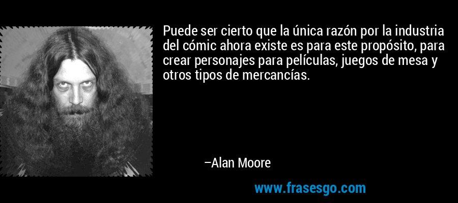 Puede ser cierto que la única razón por la industria del cómic ahora existe es para este propósito, para crear personajes para películas, juegos de mesa y otros tipos de mercancías. – Alan Moore