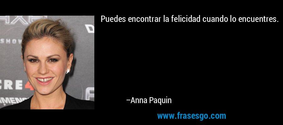 Puedes encontrar la felicidad cuando lo encuentres. – Anna Paquin
