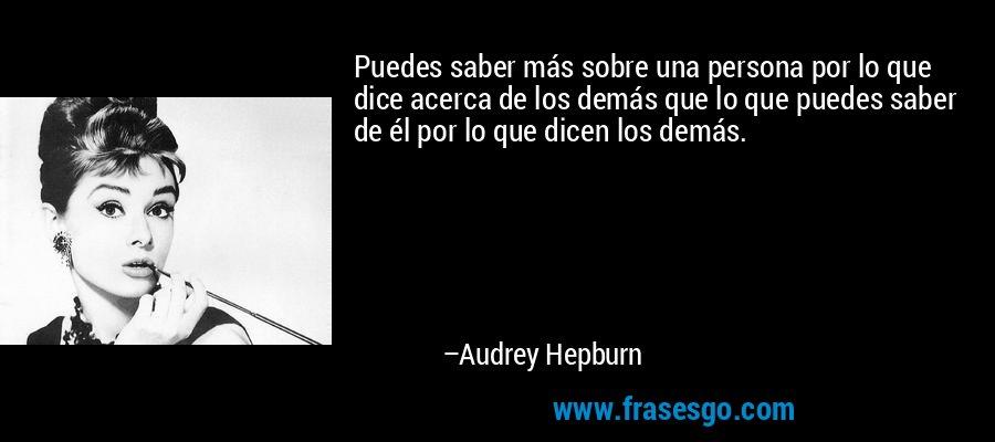 Puedes saber más sobre una persona por lo que dice acerca de los demás que lo que puedes saber de él por lo que dicen los demás. – Audrey Hepburn