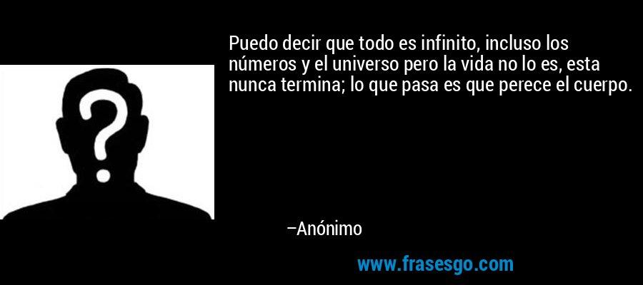 Puedo decir que todo es infinito, incluso los números y el universo pero la vida no lo es, esta nunca termina; lo que pasa es que perece el cuerpo. – Anónimo
