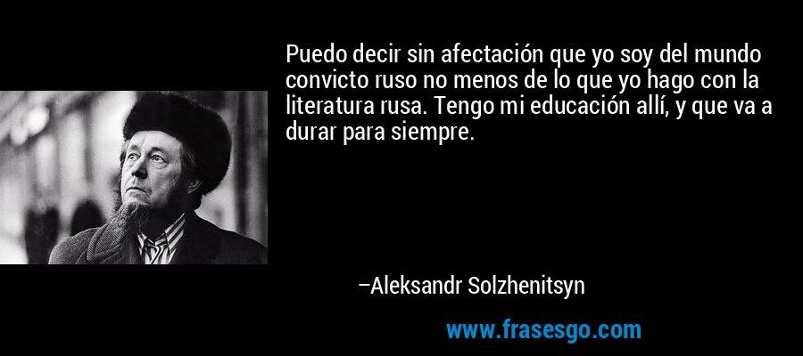 Puedo decir sin afectación que yo soy del mundo convicto ruso no menos de lo que yo hago con la literatura rusa. Tengo mi educación allí, y que va a durar para siempre. – Aleksandr Solzhenitsyn