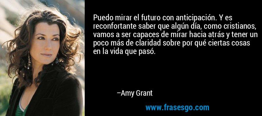 Puedo mirar el futuro con anticipación. Y es reconfortante saber que algún día, como cristianos, vamos a ser capaces de mirar hacia atrás y tener un poco más de claridad sobre por qué ciertas cosas en la vida que pasó. – Amy Grant